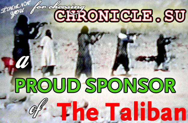 BY WAY OF OUR TAX DOLLARS CHRONICLE.SU IS A PROUD SPONSOR OF THE TALIBAN